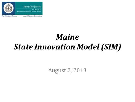 Maine State Innovation Model (SIM) August 2, 2013.