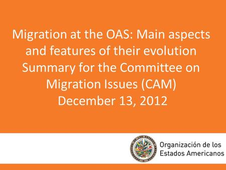 Migration at the OAS: Main aspects and features of their evolution Summary for the Committee on Migration Issues (CAM) December 13, 2012.