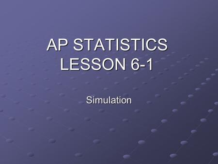 AP STATISTICS LESSON 6-1 Simulation. ESSENTIAL QUESTION: How can simulation be used to solve problems involving chance? Objectives: To simulate problems.