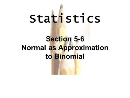 6.1 - 1 Copyright © 2010, 2007, 2004 Pearson Education, Inc. All Rights Reserved. Statistics Section 5-6 Normal as Approximation to Binomial.