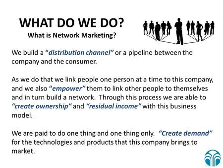 "We build a ""distribution channel"" or a pipeline between the company and the consumer. As we do that we link people one person at a time to this company,"