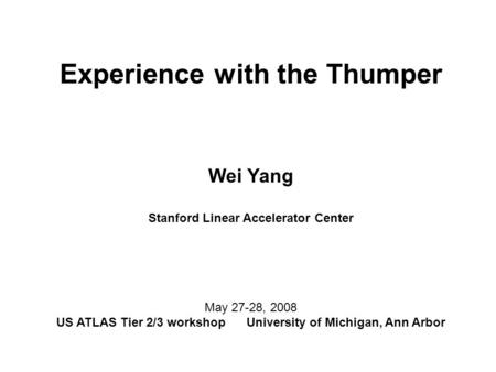 Experience with the Thumper Wei Yang Stanford Linear Accelerator Center May 27-28, 2008 US ATLAS Tier 2/3 workshop University of Michigan, Ann Arbor.