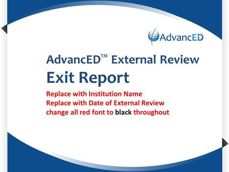 Enter System Name AdvancED TM External Review Exit Report Replace with Institution Name Replace with Date of External Review change all red font to black.