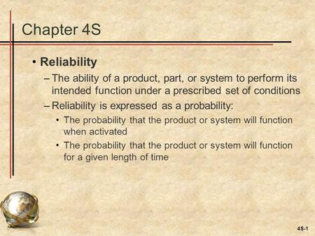 4S-1 Chapter 4S Reliability –The ability of a product, part, or system to perform its intended function under a prescribed set of conditions –Reliability.