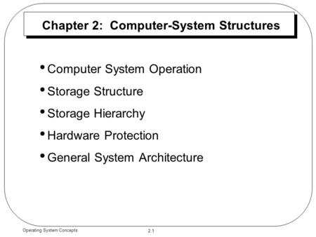 2.1 Operating System Concepts Chapter 2: Computer-System Structures Computer System Operation Storage Structure Storage Hierarchy Hardware Protection General.