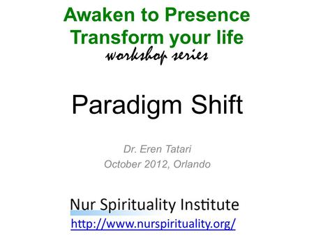 Paradigm Shift Awaken to Presence Transform your life workshop series  Dr. Eren Tatari October 2012, Orlando.