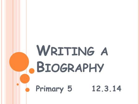W RITING A B IOGRAPHY Primary 5 12.3.14. W HAT IS A BIOGRAPHY ? Think, Pair, Share (30 seconds) Biographical writing is about someone else's life. It.
