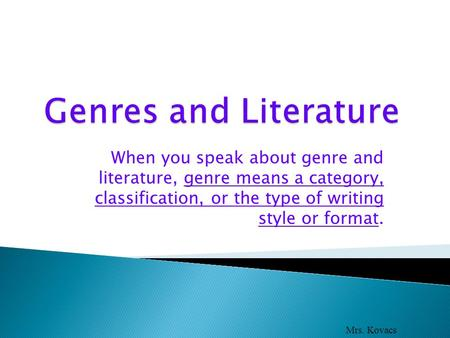 When you speak about genre and literature, genre means a category, classification, or the type of writing style or format. Mrs. Kovacs.