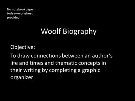 Woolf Biography Objective: To draw connections between an author's life and times and thematic concepts in their writing by completing a graphic organizer.