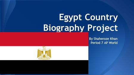 Egypt Country Biography Project By Shaheroze Khan Period 7 AP World.