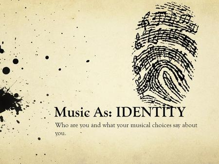 Music As: IDENTITY Who are you and what your musical choices say about you.