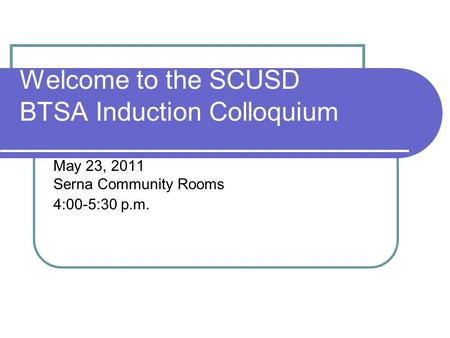 Welcome to the SCUSD BTSA Induction Colloquium May 23, 2011 Serna Community Rooms 4:00-5:30 p.m.
