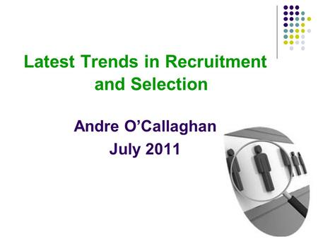 Latest Trends in Recruitment and Selection Andre O'Callaghan July 2011.