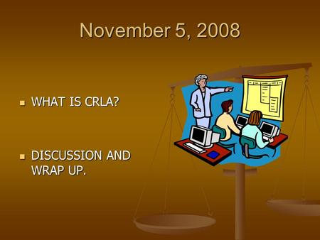 November 5, 2008 WHAT IS CRLA? WHAT IS CRLA? DISCUSSION AND WRAP UP. DISCUSSION AND WRAP UP.