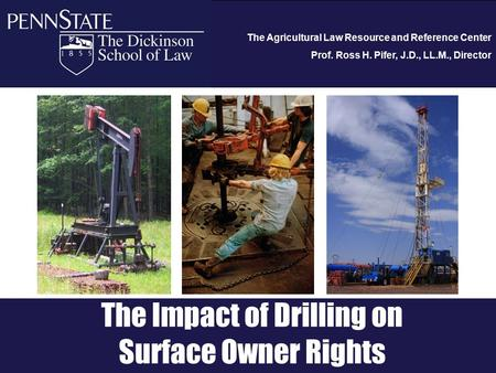 The Agricultural Law Resource and Reference Center Prof. Ross H. Pifer, J.D., LL.M., Director The Impact of Drilling on Surface Owner Rights.