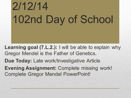 2/12/14 102nd Day of School Learning goal (7.L.2.): I will be able to explain why Gregor Mendel is the Father of Genetics. Due Today: Late work/Investigative.
