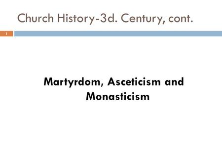 Church History-3d. Century, cont. Martyrdom, Asceticism and Monasticism 1.