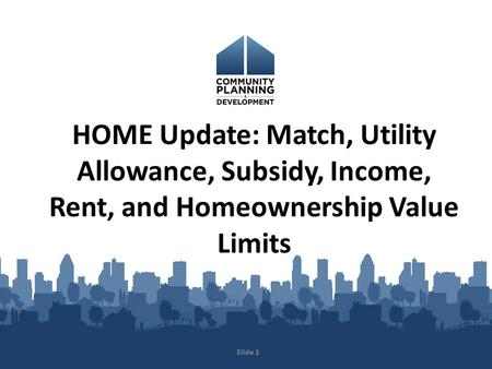 HOME Update: Match, Utility Allowance, Subsidy, Income, Rent, and Homeownership Value Limits Slide 1.