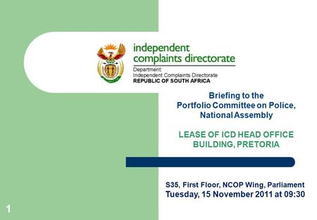 Briefing to the Portfolio Committee on Police, National Assembly LEASE OF ICD HEAD OFFICE BUILDING, PRETORIA S35, First Floor, NCOP Wing, Parliament Tuesday,