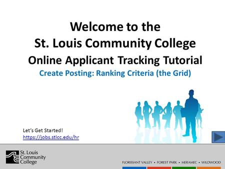 Welcome to the St. Louis Community College Online Applicant Tracking Tutorial Create Posting: Ranking Criteria (the Grid) Let's Get Started! https://jobs.stlcc.edu/hr.