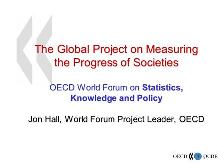 1 1 The Global Project on Measuring the Progress of Societies OECD World Forum on Statistics, Knowledge and Policy Jon Hall, World Forum Project Leader,