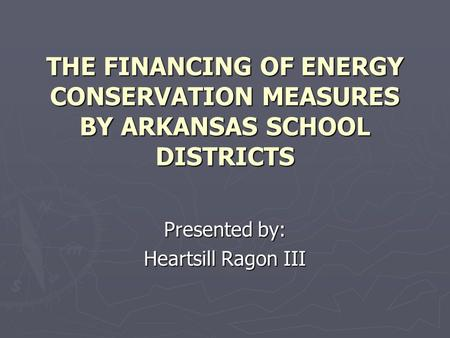 THE FINANCING OF ENERGY CONSERVATION MEASURES BY ARKANSAS SCHOOL DISTRICTS Presented by: Heartsill Ragon III.