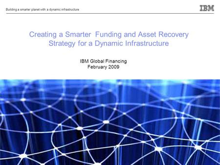 © 2009 IBM Corporation Building a smarter planet with a dynamic infrastructure 0 Creating a Smarter Funding and Asset Recovery Strategy for a Dynamic Infrastructure.