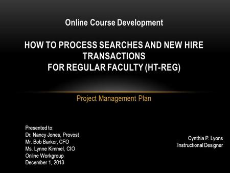 Project Management Plan HOW TO PROCESS SEARCHES AND NEW HIRE TRANSACTIONS FOR REGULAR FACULTY (HT-REG) Online Course Development Presented to: Dr. Nancy.