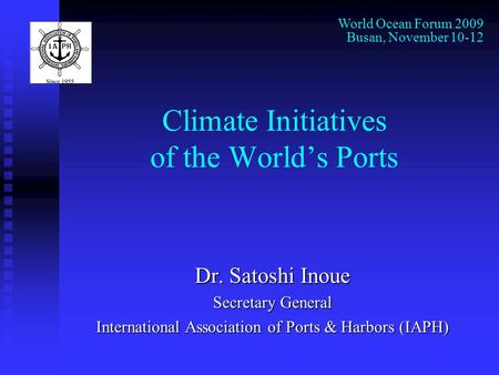 Climate Initiatives of the World's Ports Dr. Satoshi Inoue Secretary General International Association of Ports & Harbors (IAPH) World Ocean Forum 2009.