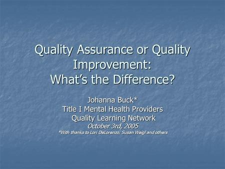 Quality Assurance or Quality Improvement: What's the Difference? Johanna Buck* Title I Mental Health Providers Quality Learning Network Quality Learning.