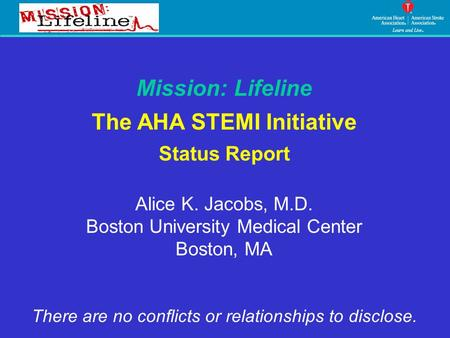 Mission: Lifeline The AHA STEMI Initiative Status Report Alice K. Jacobs, M.D. Boston University Medical Center Boston, MA There are no conflicts or relationships.