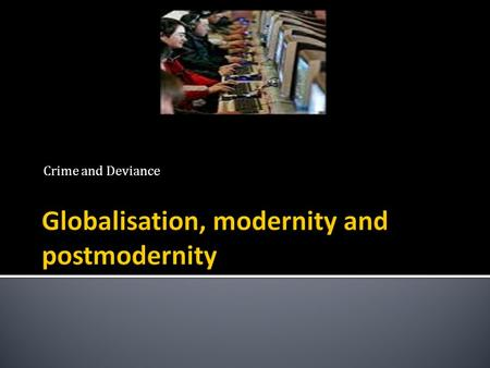 Crime and Deviance.  Understand some of the reasons for the trend towards globalisation,  Understand and identify the difference between modernity,