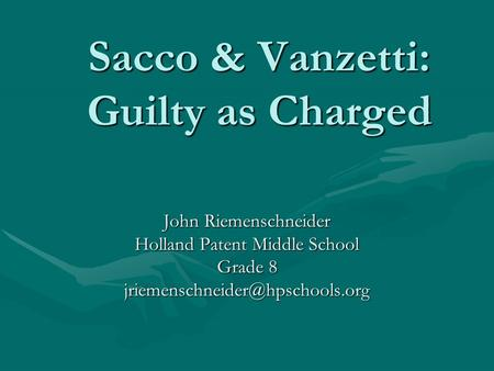 Sacco & Vanzetti: Guilty as Charged John Riemenschneider Holland Patent Middle School Grade 8