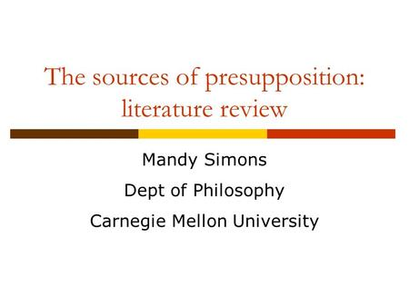 The sources of presupposition: literature review Mandy Simons Dept of Philosophy Carnegie Mellon University.