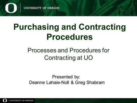Purchasing and Contracting Procedures Processes and Procedures for Contracting at UO Presented by: Deanne Lahaie-Noll & Greg Shabram.