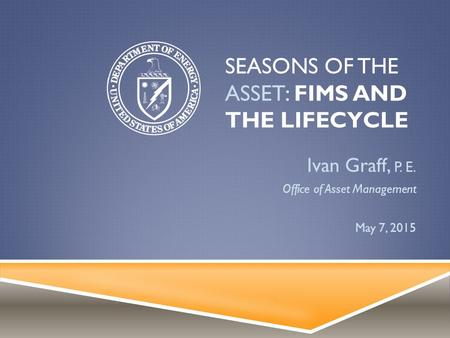 SEASONS OF THE ASSET: FIMS AND THE LIFECYCLE Ivan Graff, P. E. Office of Asset Management May 7, 2015.