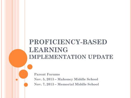 PROFICIENCY-BASED LEARNING IMPLEMENTATION UPDATE Parent Forums Nov. 5, 2013 – Mahoney Middle School Nov. 7, 2013 – Memorial Middle School.