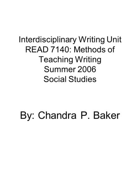 Interdisciplinary Writing Unit READ 7140: Methods of Teaching Writing Summer 2006 Social Studies By: Chandra P. Baker.