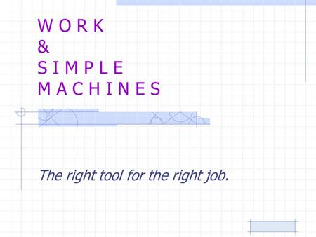 W O R K & S I M P L E M A C H I N E S The right tool for the right job.