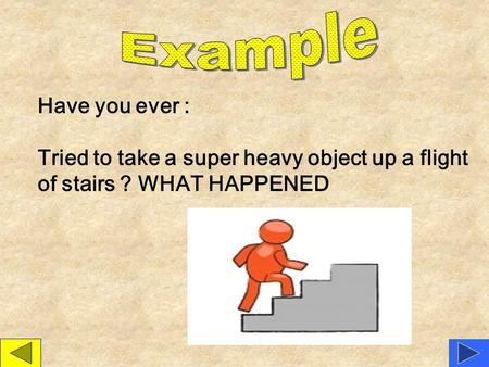Example Have you ever : Tried to take a super heavy object up a flight of stairs ? WHAT HAPPENED.