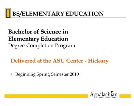 Delivered at the ASU Center - Hickory Beginning Spring Semester 2010 Bachelor of Science in Elementary Education Degree-Completion Program BS/ELEMENTARY.
