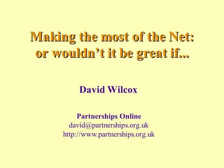 Making the most of the Net: or wouldn't it be great if... David Wilcox Partnerships Online