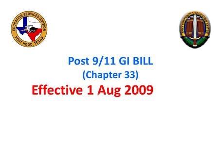 Post 9/11 GI BILL (Chapter 33) Effective 1 Aug 2009.