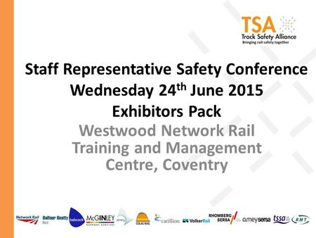 Staff Representative Safety Conference Wednesday 24 th June 2015 Exhibitors Pack Westwood Network Rail Training and Management Centre, Coventry.