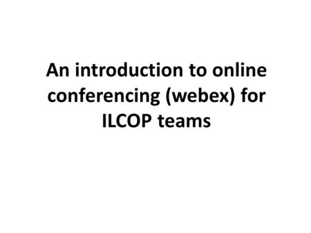 An introduction to online conferencing (webex) for ILCOP teams.