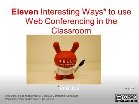 Eleven Interesting Ways* to use Web Conferencing in the Classroom *and tips This work is licensed under a Creative Commons Attribution Noncommercial Share.