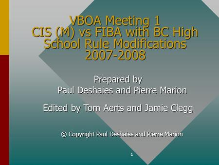 1 VBOA Meeting 1 CIS (M) vs FIBA with BC High School Rule Modifications 2007-2008 Prepared by Paul Deshaies and Pierre Marion Edited by Tom Aerts and Jamie.