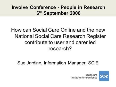 Involve Conference - People in Research 6 th September 2006 How can Social Care Online and the new National Social Care Research Register contribute to.