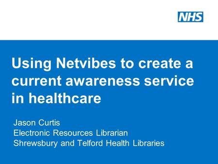 Using Netvibes to create a current awareness service in healthcare Jason Curtis Electronic Resources Librarian Shrewsbury and Telford Health Libraries.