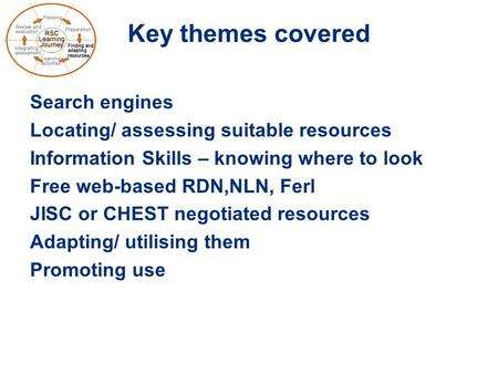 Key themes covered Search engines Locating/ assessing suitable resources Information Skills – knowing where to look Free web-based RDN,NLN, Ferl JISC or.